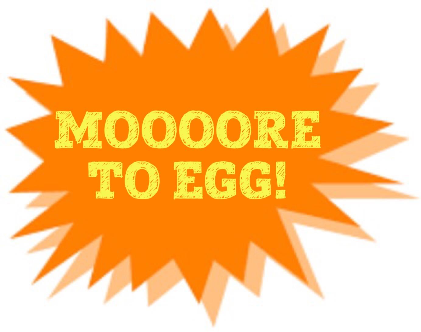MOOOOORE TO EGG!